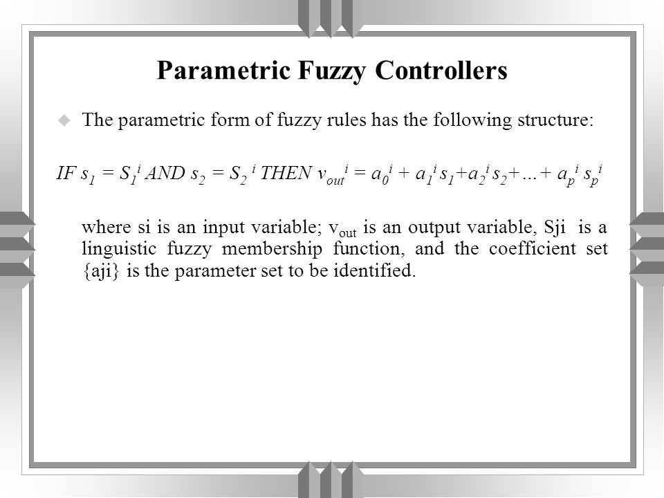 Parametric Fuzzy Controllers u The parametric form of fuzzy rules has the following structure: IF s 1 = S 1 i AND s 2 = S 2 i THEN v out i = a 0 i + a 1 i s 1 +a 2 i s 2 +…+ a p i s p i where si is an input variable; v out is an output variable, Sji is a linguistic fuzzy membership function, and the coefficient set {aji} is the parameter set to be identified.