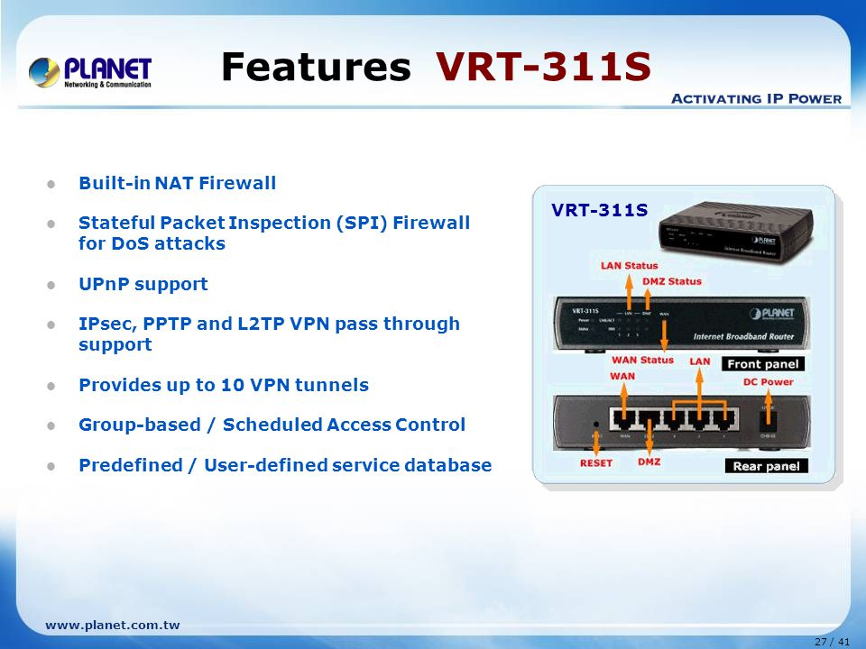 27 / 41 www.planet.com.tw Built-in NAT Firewall Stateful Packet Inspection (SPI) Firewall for DoS attacks UPnP support IPsec, PPTP and L2TP VPN pass through support Provides up to 10 VPN tunnels Group-based / Scheduled Access Control Predefined / User-defined service database VRT-311S Features VRT-311S