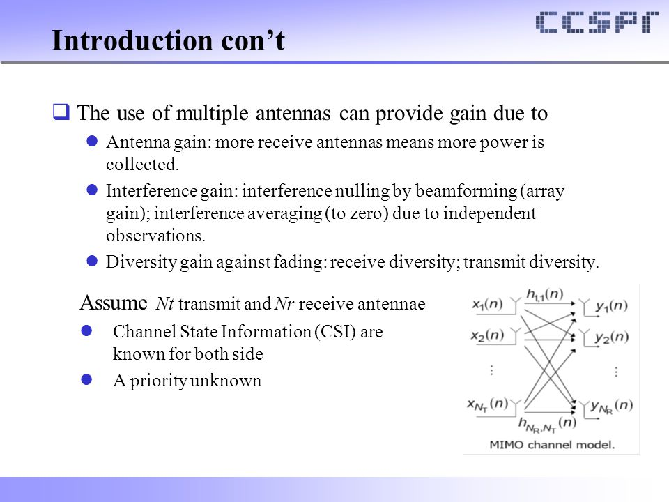 Introduction con't  The use of multiple antennas can provide gain due to Antenna gain: more receive antennas means more power is collected. Interfere