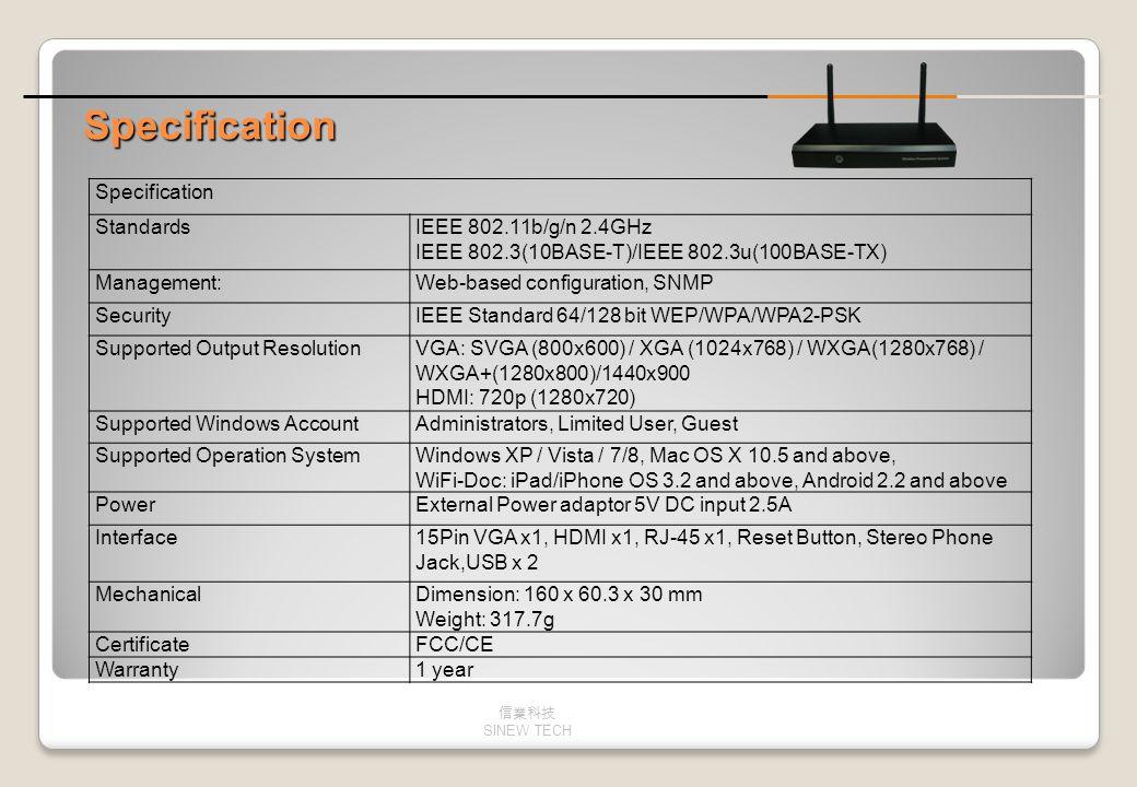 Specification StandardsIEEE 802.11b/g/n 2.4GHz IEEE 802.3(10BASE-T)/IEEE 802.3u(100BASE-TX) Management:Web-based configuration, SNMP SecurityIEEE Stan
