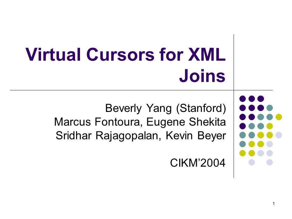 1 Virtual Cursors for XML Joins Beverly Yang (Stanford) Marcus Fontoura, Eugene Shekita Sridhar Rajagopalan, Kevin Beyer CIKM'2004