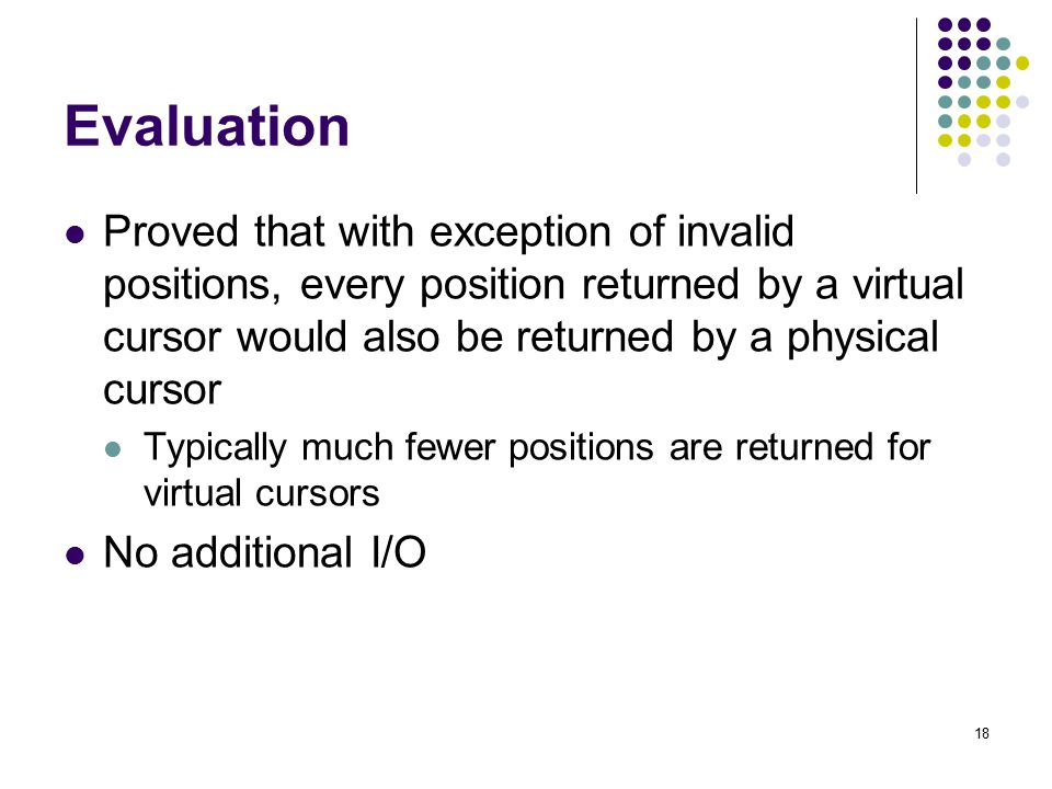 18 Evaluation Proved that with exception of invalid positions, every position returned by a virtual cursor would also be returned by a physical cursor