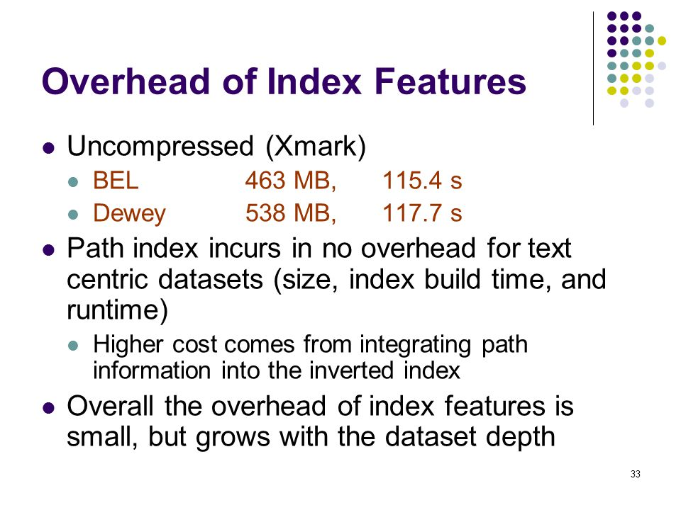33 Overhead of Index Features Uncompressed (Xmark) BEL 463 MB, s Dewey538 MB, s Path index incurs in no overhead for text centric datasets (size, index build time, and runtime) Higher cost comes from integrating path information into the inverted index Overall the overhead of index features is small, but grows with the dataset depth