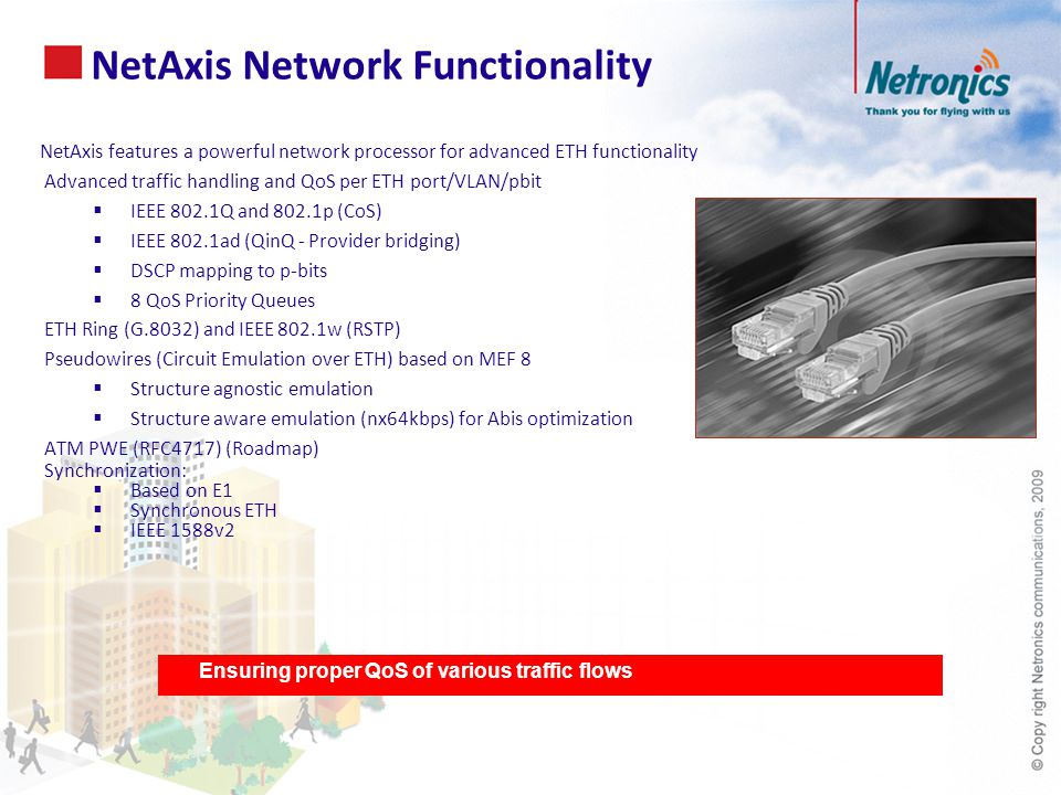 NetAxis features a powerful network processor for advanced ETH functionality Advanced traffic handling and QoS per ETH port/VLAN/pbit  IEEE 802.1Q and 802.1p (CoS)  IEEE 802.1ad (QinQ - Provider bridging)  DSCP mapping to p-bits  8 QoS Priority Queues ETH Ring (G.8032) and IEEE 802.1w (RSTP) Pseudowires (Circuit Emulation over ETH) based on MEF 8  Structure agnostic emulation  Structure aware emulation (nx64kbps) for Abis optimization ATM PWE (RFC4717) (Roadmap) Synchronization:  Based on E1  Synchronous ETH  IEEE 1588v2 NetAxis Network Functionality Ensuring proper QoS of various traffic flows