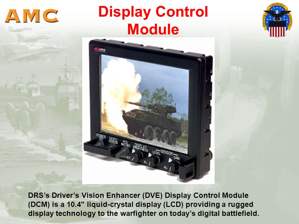 DRS's Driver's Vision Enhancer (DVE) Display Control Module (DCM) is a 10.4 liquid-crystal display (LCD) providing a rugged display technology to the warfighter on today's digital battlefield.