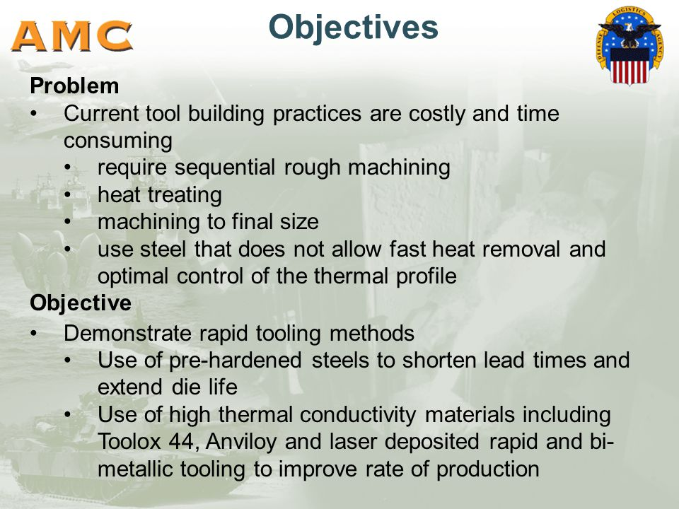 Objectives Problem Current tool building practices are costly and time consuming require sequential rough machining heat treating machining to final size use steel that does not allow fast heat removal and optimal control of the thermal profile Objective Demonstrate rapid tooling methods Use of pre-hardened steels to shorten lead times and extend die life Use of high thermal conductivity materials including Toolox 44, Anviloy and laser deposited rapid and bi- metallic tooling to improve rate of production