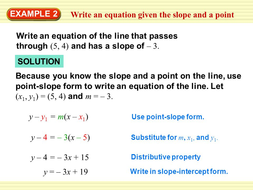 Write an equation given the slope and a point EXAMPLE 2 Write an equation of the line that passes through (5, 4) and has a slope of – 3. Because you k