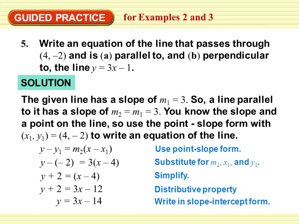 GUIDED PRACTICE for Examples 2 and 3 GUIDED PRACTICE 5. Write an equation of the line that passes through (4, –2) and is (a) parallel to, and (b) perp