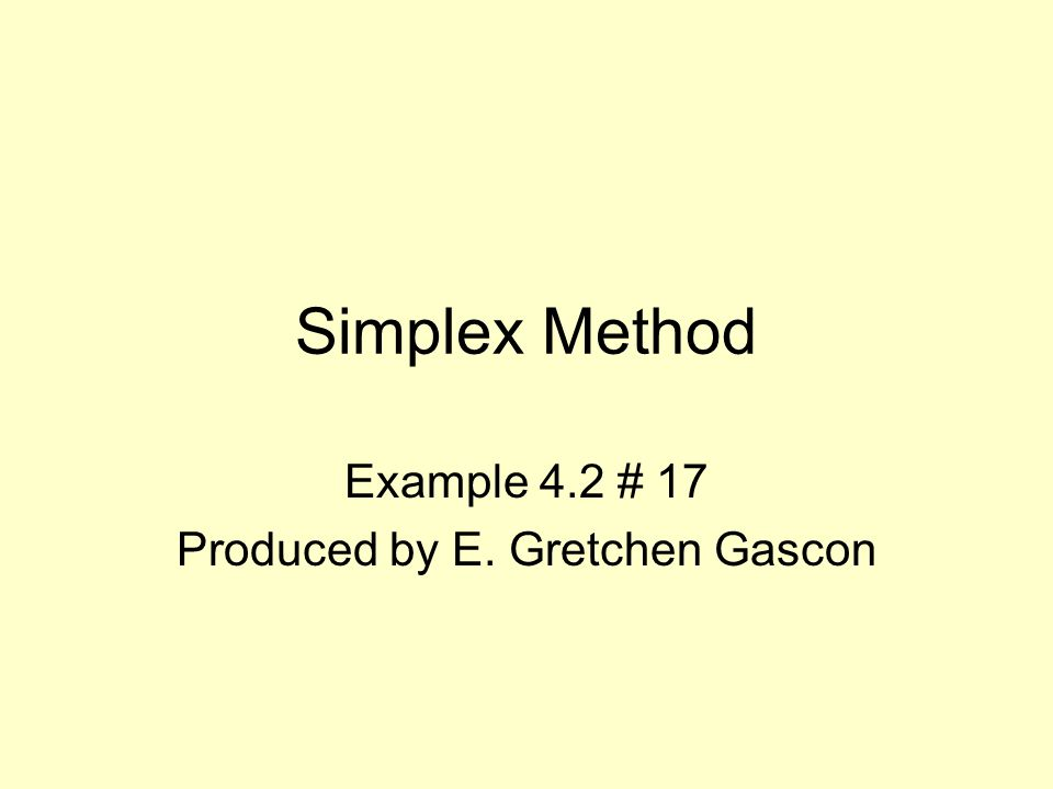 Simplex Method Example 4.2 # 17 Produced by E. Gretchen Gascon