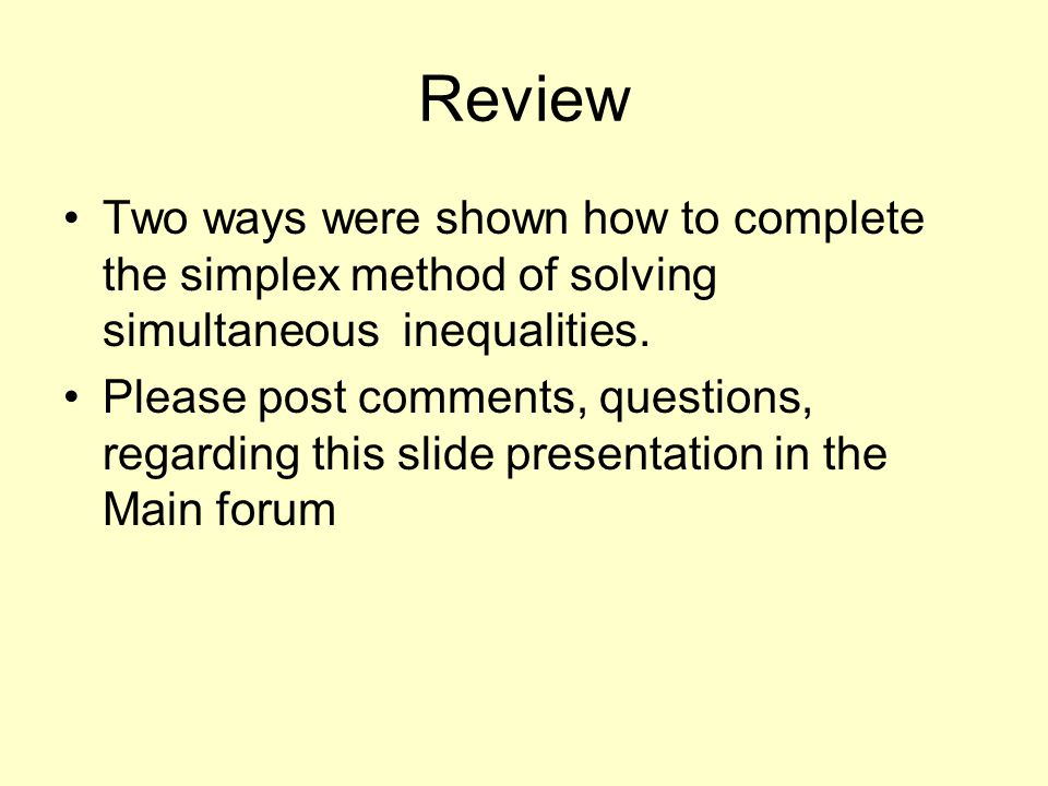 Review Two ways were shown how to complete the simplex method of solving simultaneous inequalities.