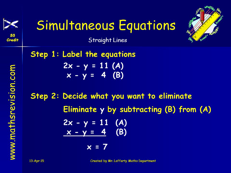 www.mathsrevision.com Simultaneous Equations S3 Credit Straight Lines 13-Apr-15Created by Mr. Lafferty Maths Department Step 1: Label the equations 2x