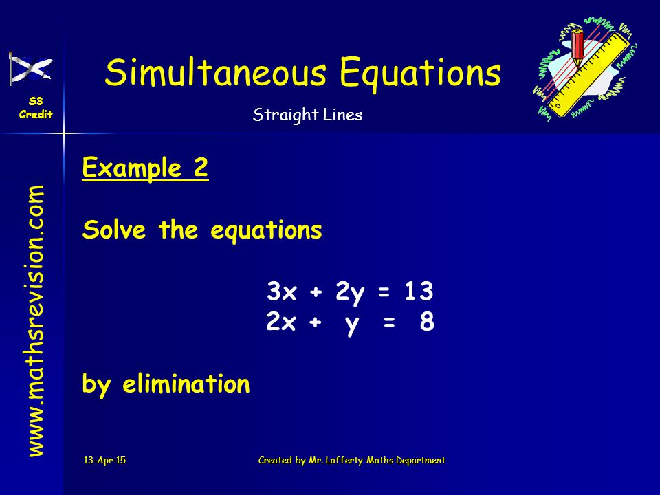 www.mathsrevision.com Simultaneous Equations S3 Credit Straight Lines 13-Apr-15Created by Mr. Lafferty Maths Department Example 2 Solve the equations