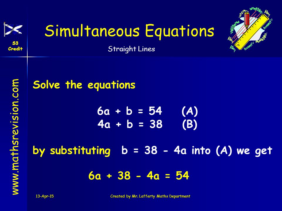 www.mathsrevision.com Simultaneous Equations S3 Credit Straight Lines 13-Apr-15Created by Mr. Lafferty Maths Department Solve the equations 6a + b = 5