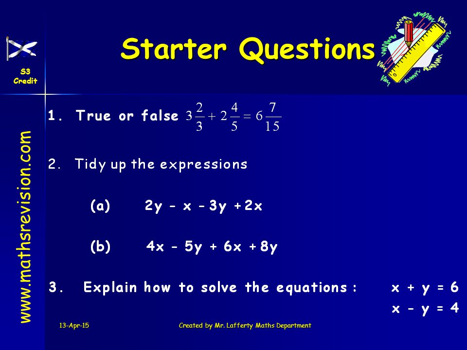 13-Apr-15Created by Mr. Lafferty Maths Department Starter Questions Starter Questions www.mathsrevision.com S3 Credit