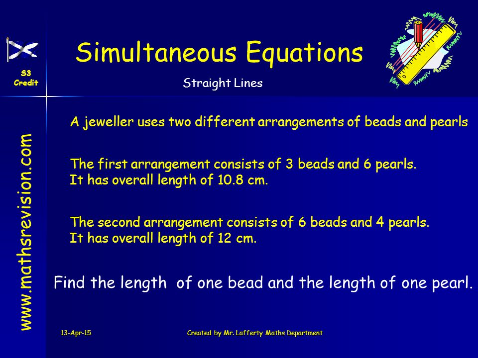 www.mathsrevision.com Simultaneous Equations S3 Credit Straight Lines 13-Apr-15Created by Mr. Lafferty Maths Department A jeweller uses two different