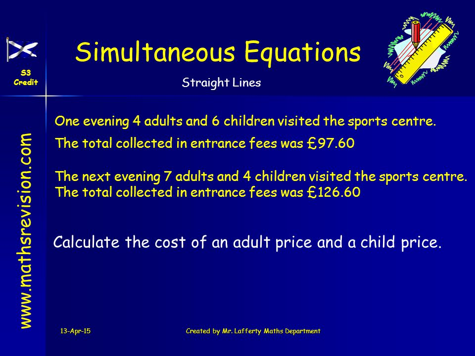 www.mathsrevision.com Simultaneous Equations S3 Credit Straight Lines 13-Apr-15Created by Mr. Lafferty Maths Department One evening 4 adults and 6 chi