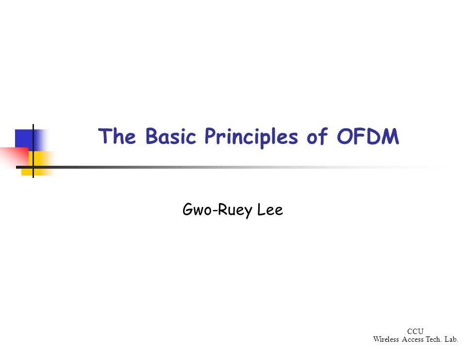 CCU Wireless Access Tech. Lab. The Basic Principles of OFDM Gwo-Ruey Lee