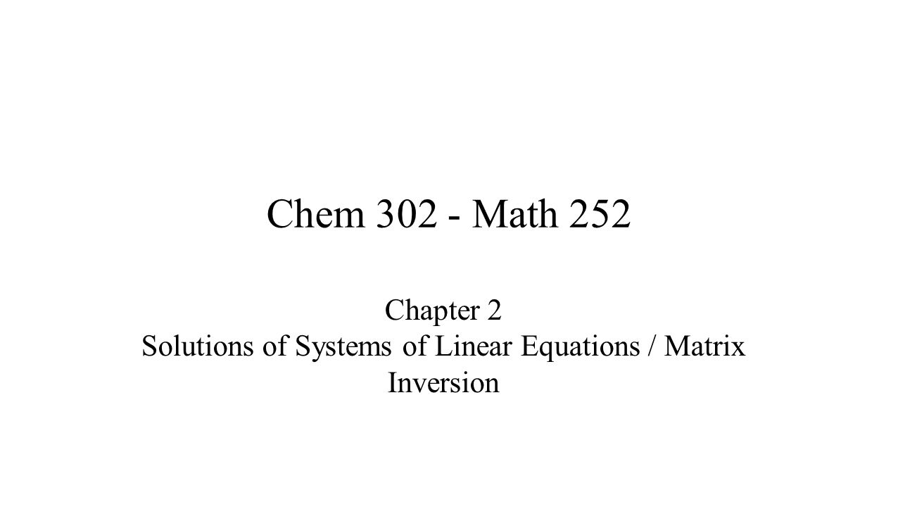Chem 302 - Math 252 Chapter 2 Solutions of Systems of Linear Equations / Matrix Inversion