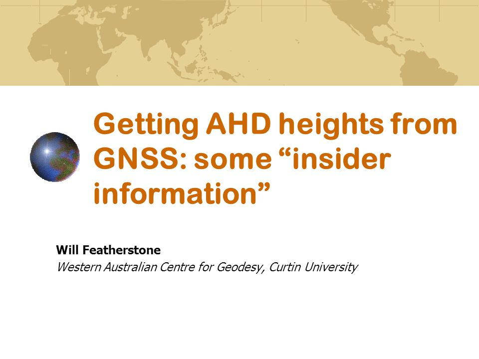 Outline The basics and not so basics of heights North-south tilt and distortions in the AHD Geoid comps 101 (without maths, I promise) Vertical errors in GNSS, AHD and geoid What's new in AUSGeoid09.