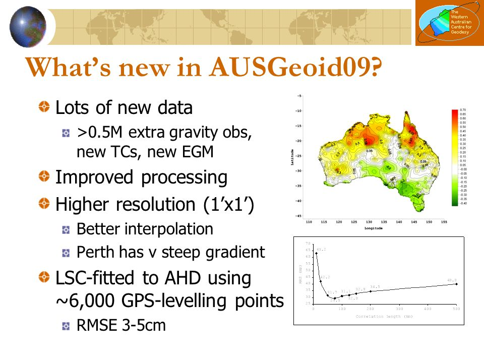 What's new in AUSGeoid09? Lots of new data >0.5M extra gravity obs, new TCs, new EGM Improved processing Higher resolution (1'x1') Better interpolatio