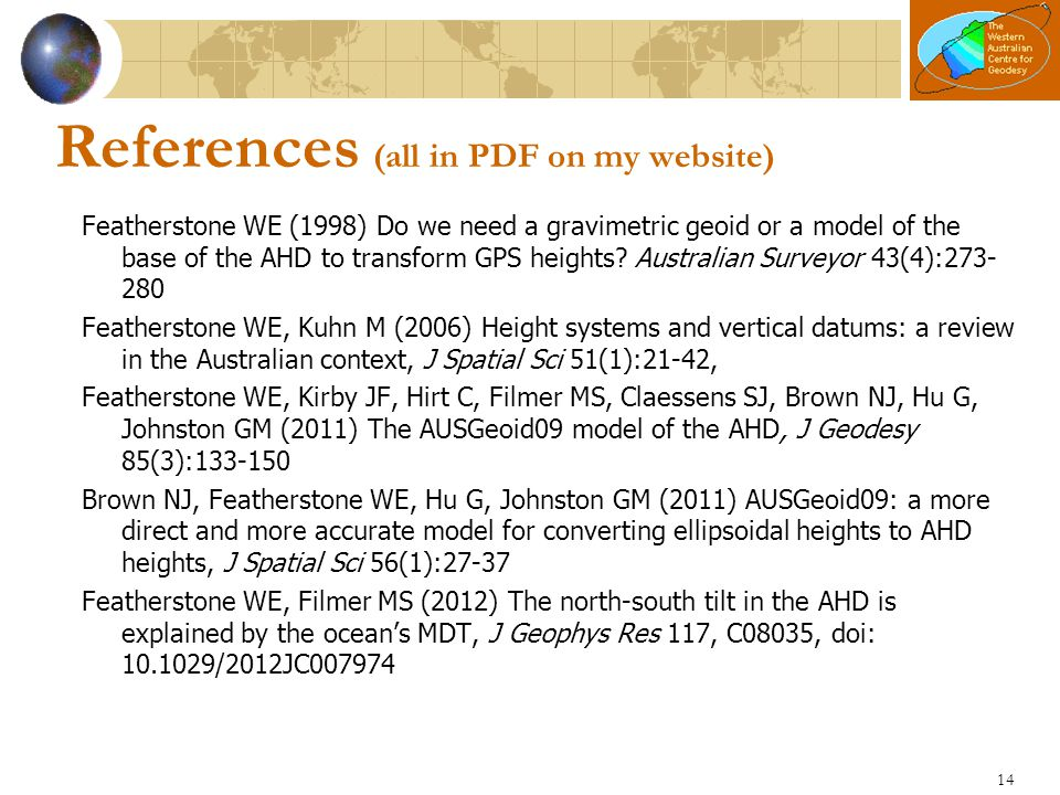 14 References (all in PDF on my website) Featherstone WE (1998) Do we need a gravimetric geoid or a model of the base of the AHD to transform GPS heig