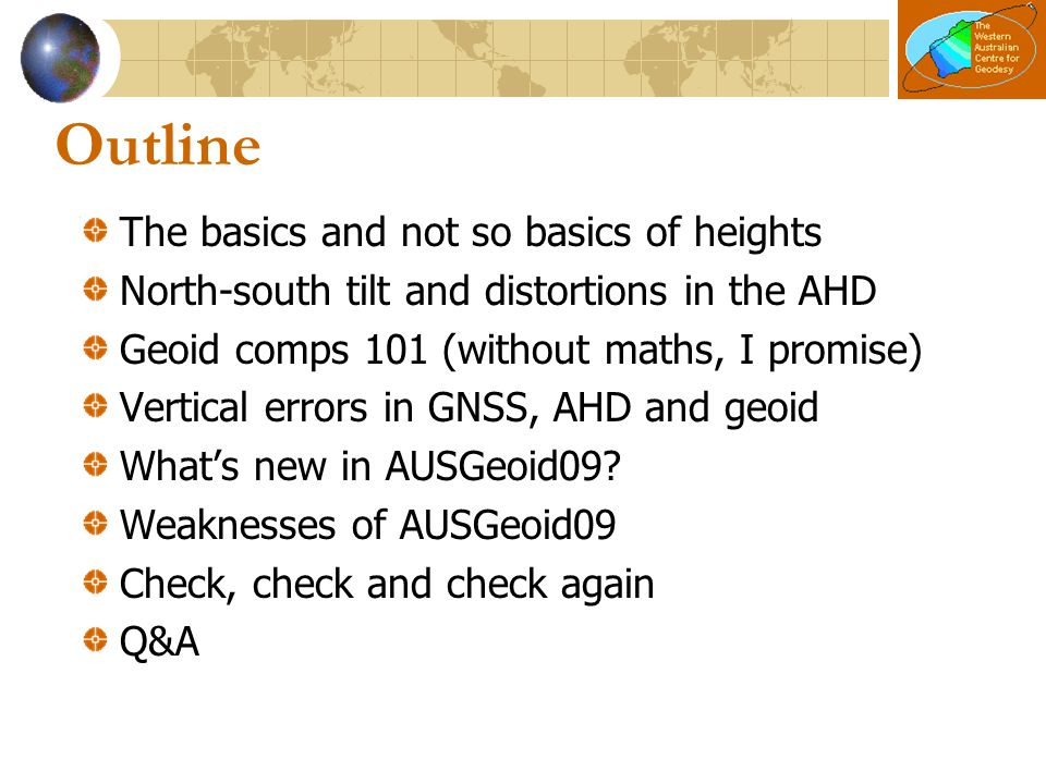 The basics: AHD from GNSS Absolute (AUSPOS or PPP) H (AHD) ~= h (from GNSS) – N (from AUSGeoid) Suffers from biases [covered later] Relative (GNSS baselines) ΔH (AHD) ~= Δh (from GPS/GNSS) – ΔN (from AUSGeoid) Constant biases cancel over shorter baselines Remember that it's algebraic Important over most of WA as N can be negative E.g., h=0m, N=-30m, thus H ~=+30m