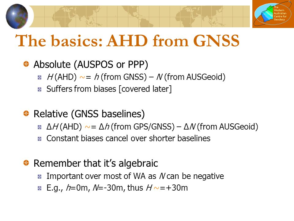 The basics: AHD from GNSS Absolute (AUSPOS or PPP) H (AHD) ~= h (from GNSS) – N (from AUSGeoid) Suffers from biases [covered later] Relative (GNSS bas
