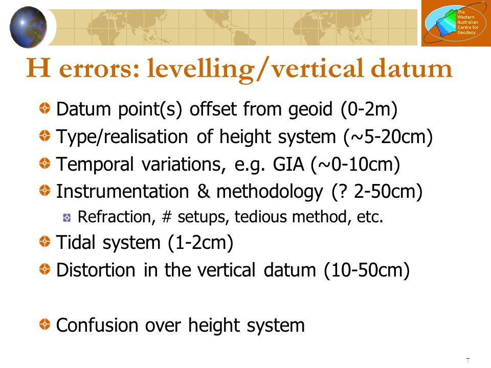 7 H errors: levelling/vertical datum Datum point(s) offset from geoid (0-2m) Type/realisation of height system (~5-20cm) Temporal variations, e.g. GIA