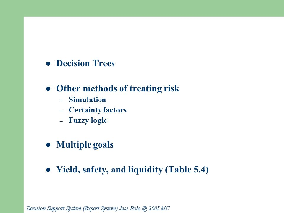 Decision Trees Other methods of treating risk – Simulation – Certainty factors – Fuzzy logic Multiple goals Yield, safety, and liquidity (Table 5.4)