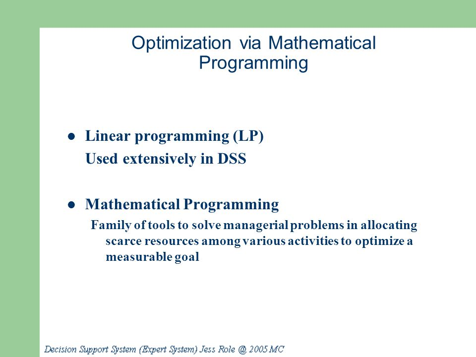 Optimization via Mathematical Programming Linear programming (LP) Used extensively in DSS Mathematical Programming Family of tools to solve managerial