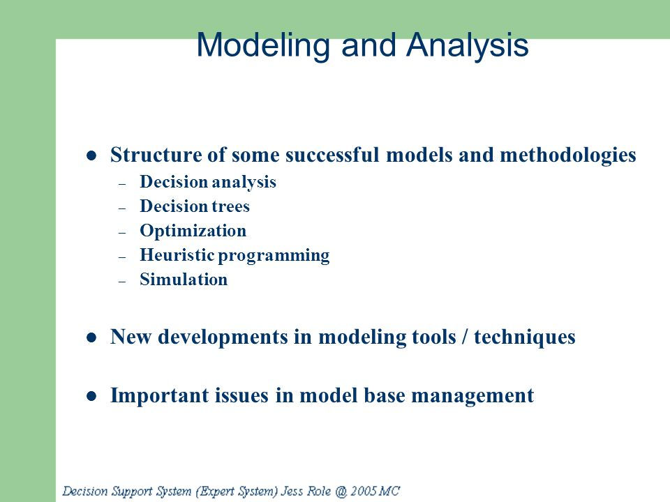 Modeling and Analysis Topics Modeling for MSS Static and dynamic models Treating certainty, uncertainty, and risk Influence diagrams MSS modeling in spreadsheets Decision analysis of a few alternatives (decision tables and trees) Optimization via mathematical programming Heuristic programming Simulation Multidimensional modeling -OLAP Visual interactive modeling and visual interactive simulation Quantitative software packages - OLAP Model base management