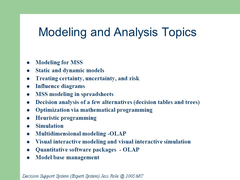 Modeling and Analysis Topics Modeling for MSS Static and dynamic models Treating certainty, uncertainty, and risk Influence diagrams MSS modeling in s