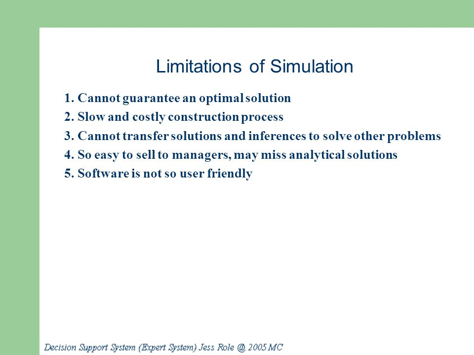Limitations of Simulation 1. Cannot guarantee an optimal solution 2. Slow and costly construction process 3. Cannot transfer solutions and inferences