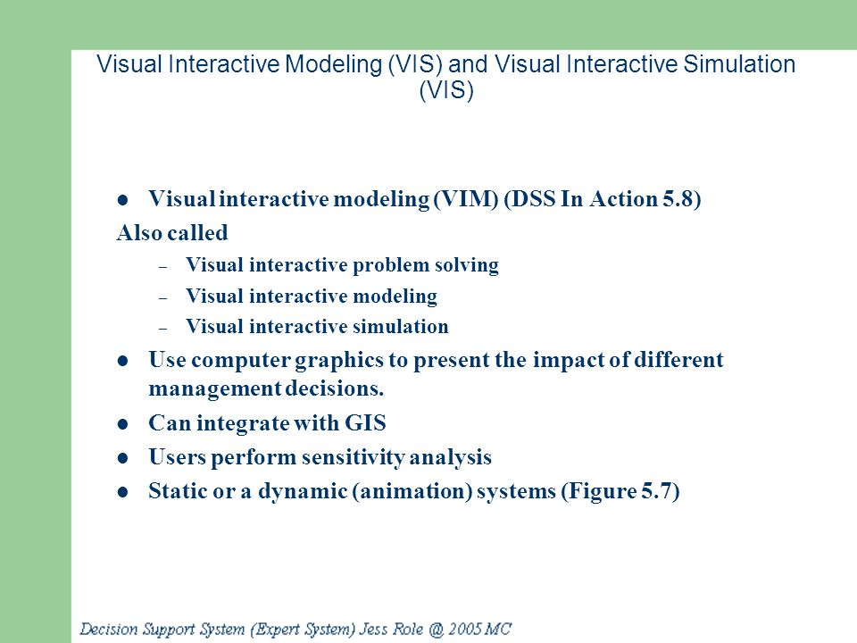 Visual Interactive Modeling (VIS) and Visual Interactive Simulation (VIS) Visual interactive modeling (VIM) (DSS In Action 5.8) Also called – Visual i