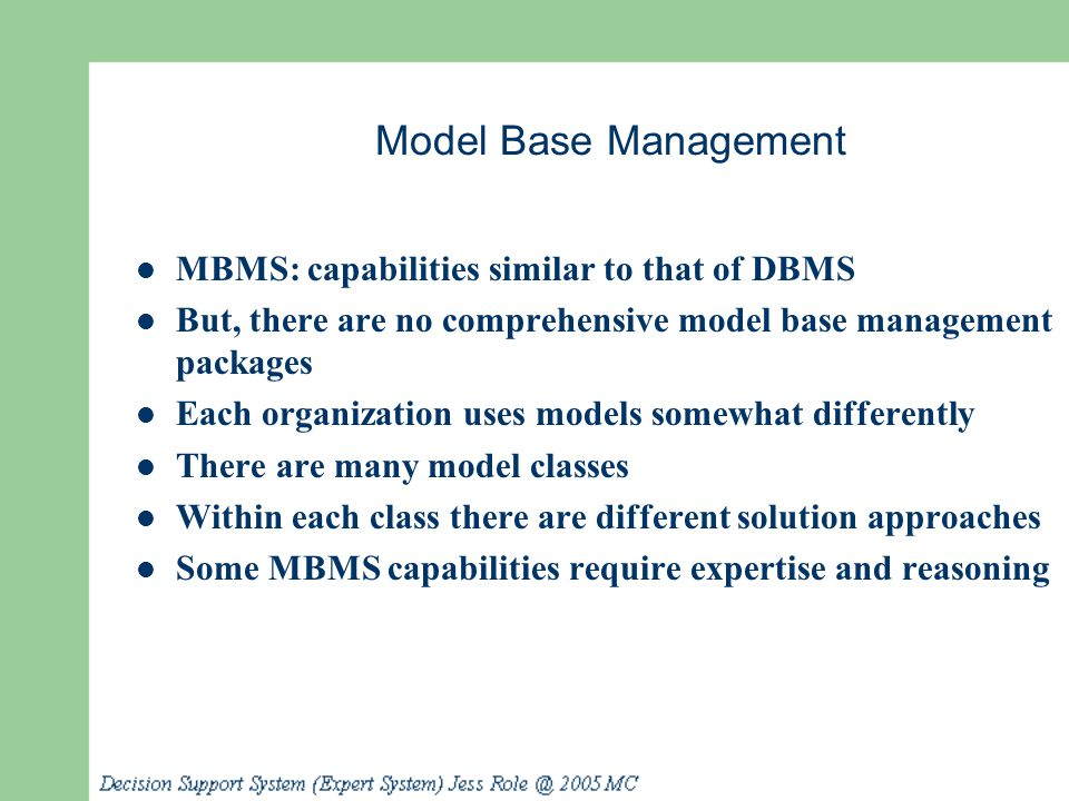 Model Base Management MBMS: capabilities similar to that of DBMS But, there are no comprehensive model base management packages Each organization uses