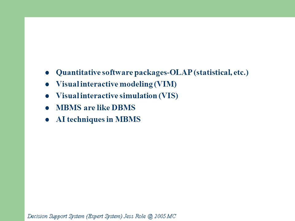 Quantitative software packages-OLAP (statistical, etc.) Visual interactive modeling (VIM) Visual interactive simulation (VIS) MBMS are like DBMS AI te