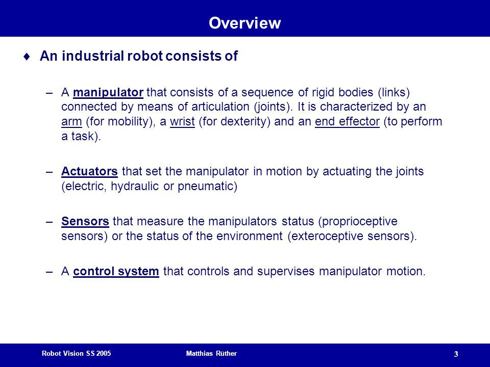 Robot Vision SS 2005 Matthias Rüther 3 Overview  An industrial robot consists of –A manipulator that consists of a sequence of rigid bodies (links) c