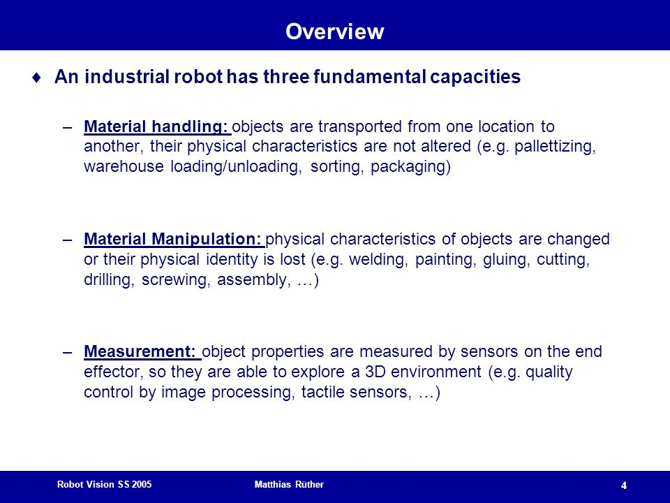 Robot Vision SS 2005 Matthias Rüther 4 Overview  An industrial robot has three fundamental capacities –Material handling: objects are transported fro