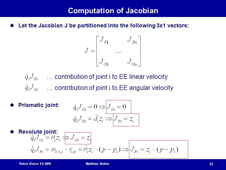 Robot Vision SS 2005 Matthias Rüther 51 Computation of Jacobian  Let the Jacobian J be partitioned into the following 3x1 vectors:  Prismatic joint: