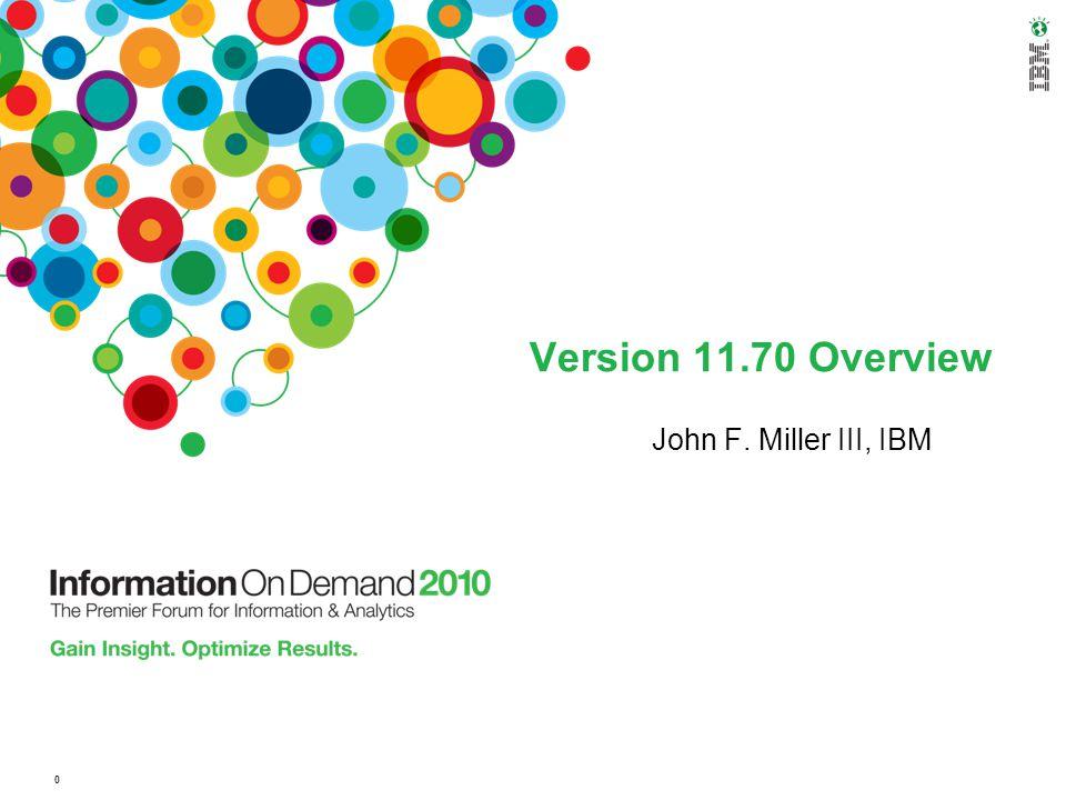 Version 11.70 Overview John F. Miller III, IBM 0