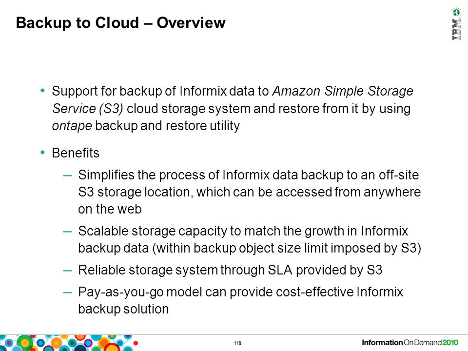 118 Backup to Cloud – Overview Support for backup of Informix data to Amazon Simple Storage Service (S3) cloud storage system and restore from it by u