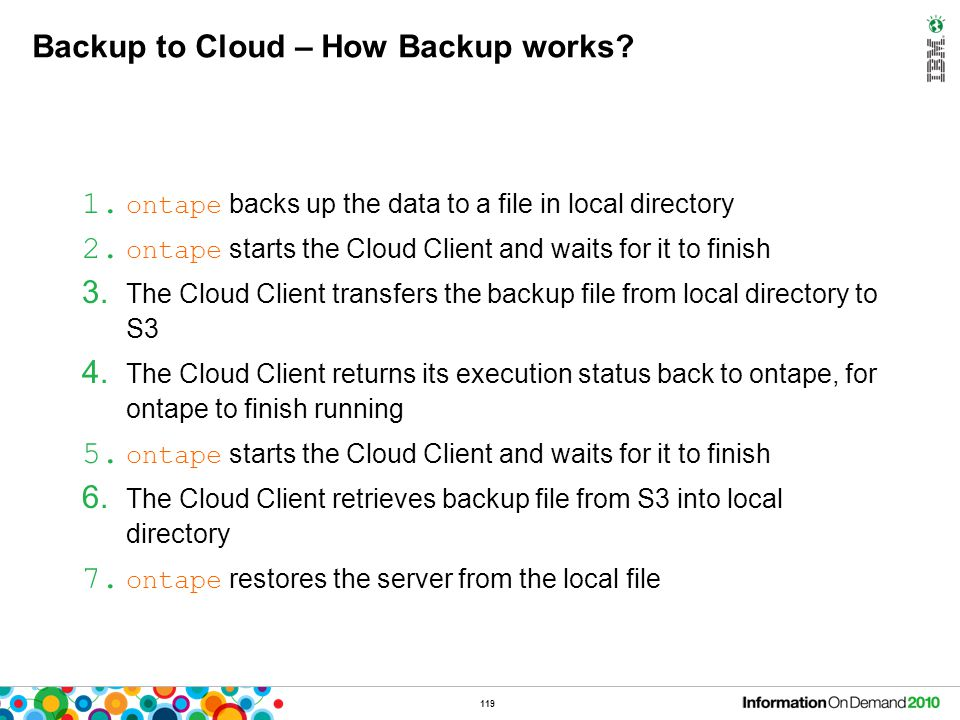 119 Backup to Cloud – How Backup works? 1. ontape backs up the data to a file in local directory 2. ontape starts the Cloud Client and waits for it to
