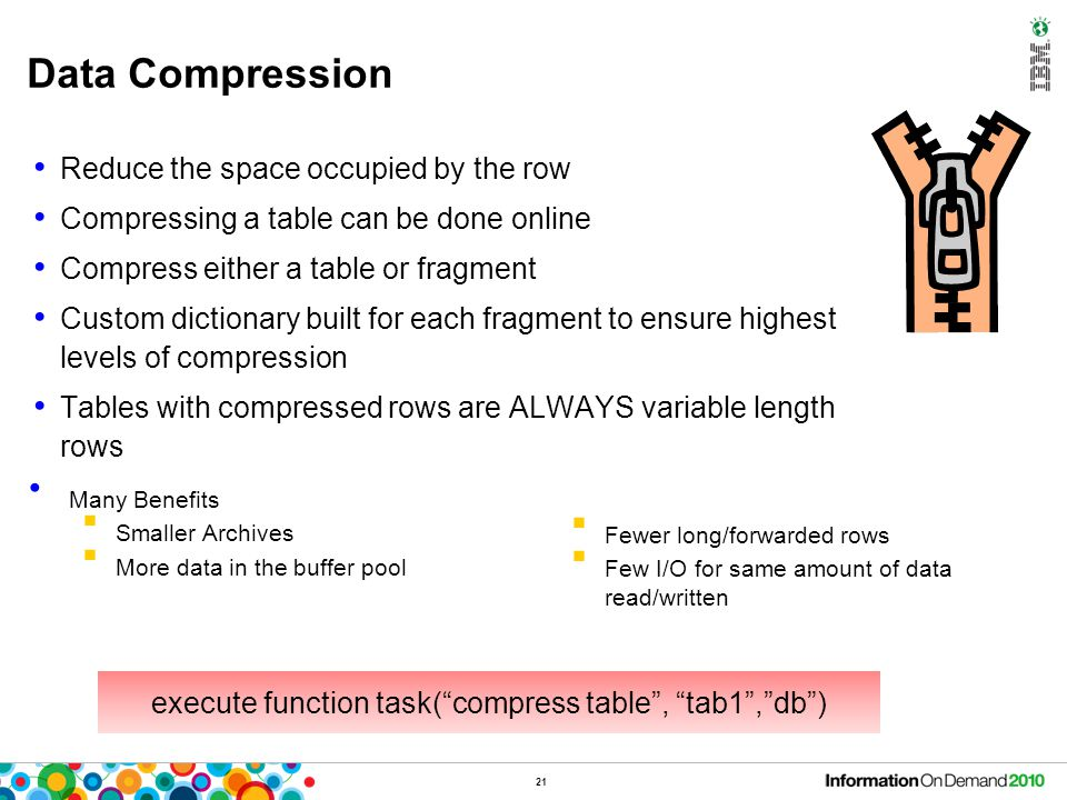 Data Compression Reduce the space occupied by the row Compressing a table can be done online Compress either a table or fragment Custom dictionary bui