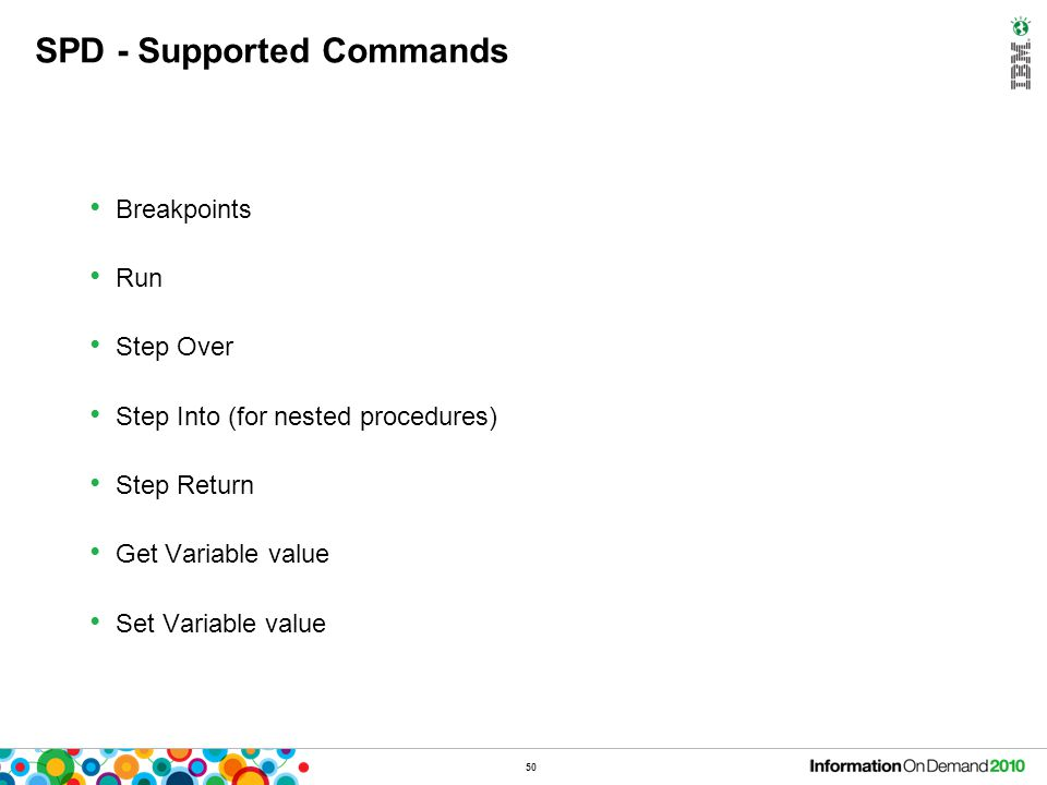 50 SPD - Supported Commands Breakpoints Run Step Over Step Into (for nested procedures) Step Return Get Variable value Set Variable value