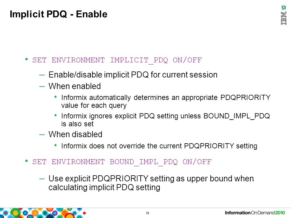52 Implicit PDQ - Enable SET ENVIRONMENT IMPLICIT_PDQ ON/OFF – Enable/disable implicit PDQ for current session – When enabled Informix automatically d