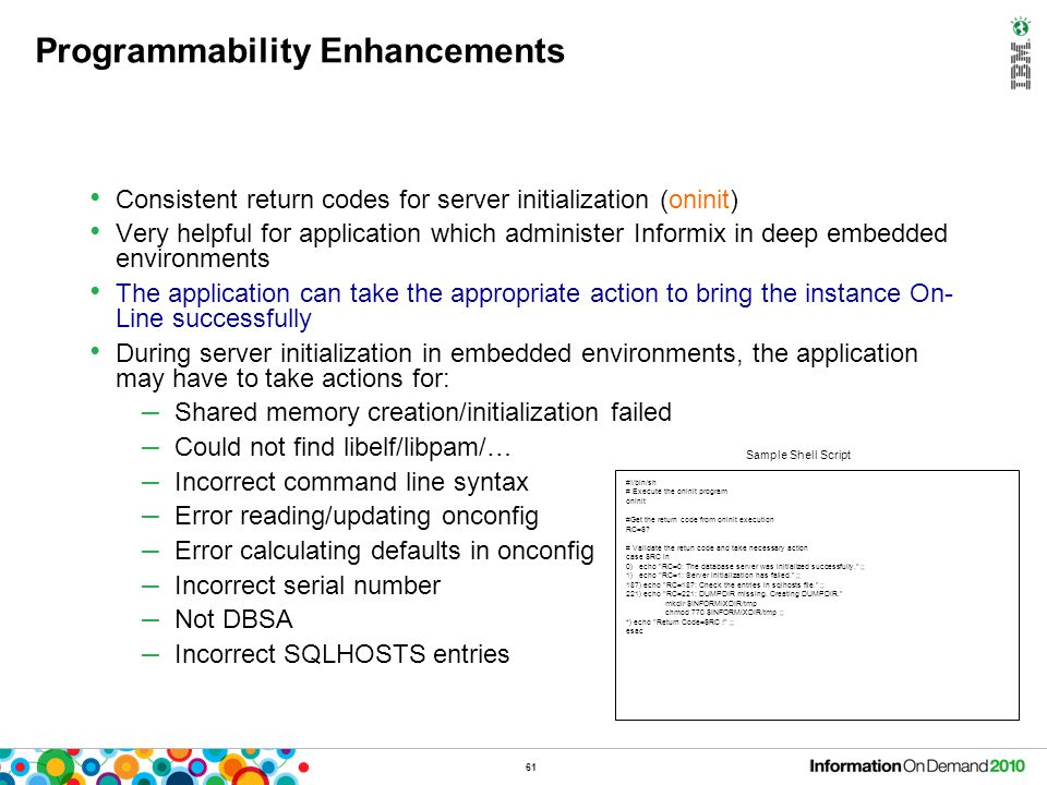 61 Programmability Enhancements Consistent return codes for server initialization (oninit) Very helpful for application which administer Informix in d