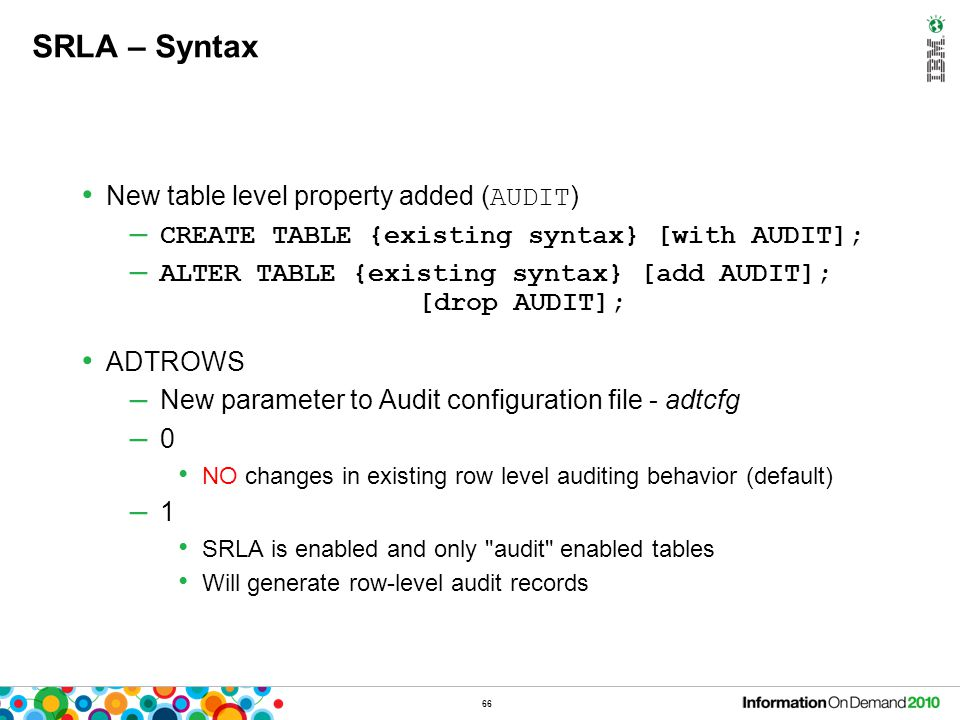 66 SRLA – Syntax New table level property added ( AUDIT ) – CREATE TABLE {existing syntax} [with AUDIT]; – ALTER TABLE {existing syntax} [add AUDIT];