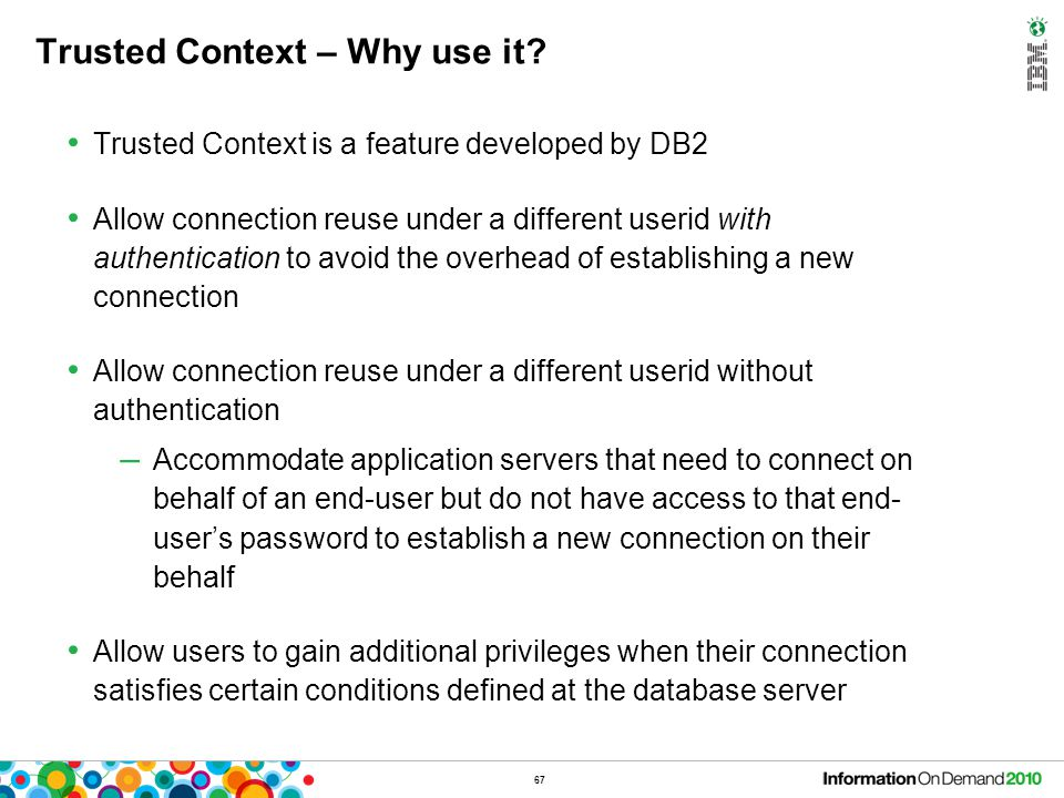 67 Trusted Context – Why use it? Trusted Context is a feature developed by DB2 Allow connection reuse under a different userid with authentication to