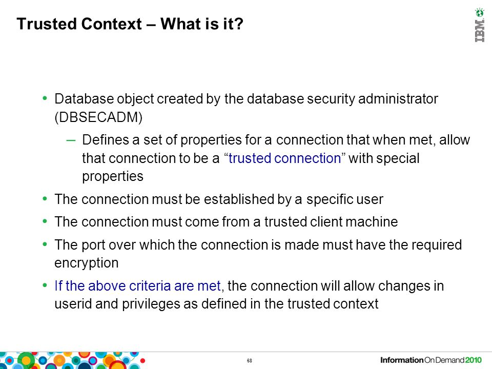 68 Trusted Context – What is it? Database object created by the database security administrator (DBSECADM) – Defines a set of properties for a connect