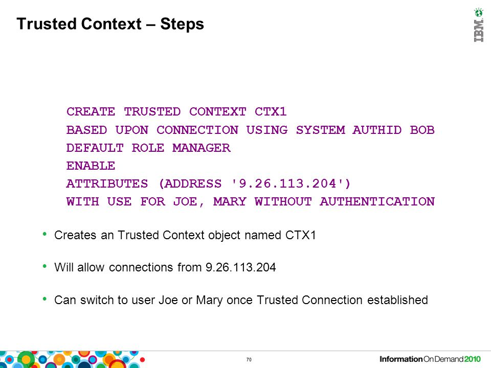 70 Trusted Context – Steps CREATE TRUSTED CONTEXT CTX1 BASED UPON CONNECTION USING SYSTEM AUTHID BOB DEFAULT ROLE MANAGER ENABLE ATTRIBUTES (ADDRESS '